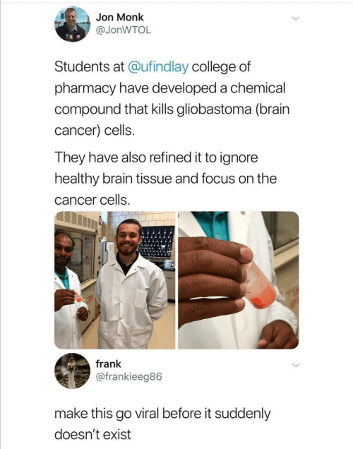 monk: Jon Monk  @JONWTOL  Students at @ufindlay college of  pharmacy have developed a chemical  compound that kills gliobastoma (brain  cancer) cells.  They have also refined it to ignore  healthy brain tissue and focus on the  cancer cells  frank  @frankieeg86  make this go viral before it suddenly  doesn't exist