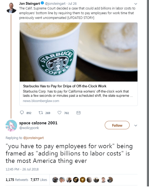 """Drips: Jon Steingart@jonsteingart Jul 26  The Calif. Supreme Court decided a case that could add billions in labor costs to  employers' bottom line by requiring them to pay employees for work time that  previously went uncompensated [UPDATED STORY  Starbucks Has to Pay for Drips of Off-the-Clock Work  Starbucks Corp. has to pay for California workers' off-the-clock work that  lasts a few seconds or minutes past a scheduled shift, the state supreme  news.bloomberglaw.com  0892 t 269 761 a  space calzone 2001  @wolicyponk  Follow  Replying to @jonsteingart  you have to pay employees for work"""" being  framed as """"adding billions to labor costs"""" is  the most America thing ever  12:45 PM 26 Jul 2018  1,175 Retweets 7,577 Likes"""