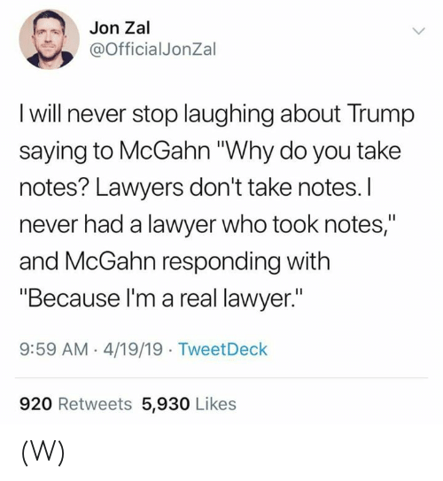 """Lawyer, Trump, and Lawyers: Jon Zal  @OfficialJonZal  I will never stop laughing about Trump  saying to McGahn """"Why do you take  notes? Lawyers don't take notes.I  never had a lawyer who took notes,""""  and McGahn responding with  """"Because l'm a real lawyer.""""  9:59 AM 4/19/19 TweetDeck  920 Retweets 5,930 Likes (W)"""