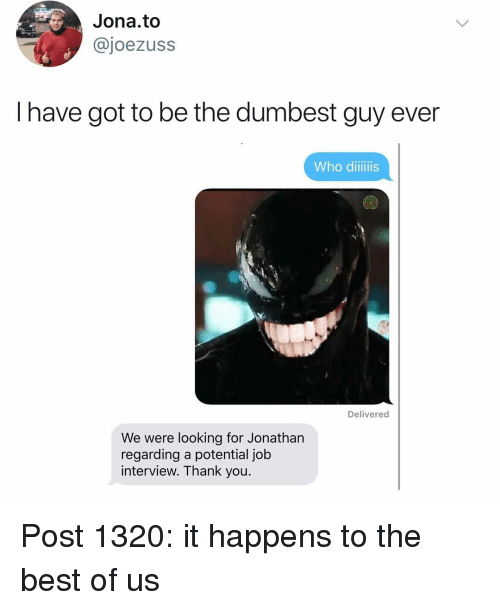 Job Interview, Memes, and Thank You: Jona.to  @joezuss  I have got to be the dumbest guy ever  Who diiiis  Delivered  We were looking for Jonathan  regarding a potential job  interview. Thank you Post 1320: it happens to the best of us