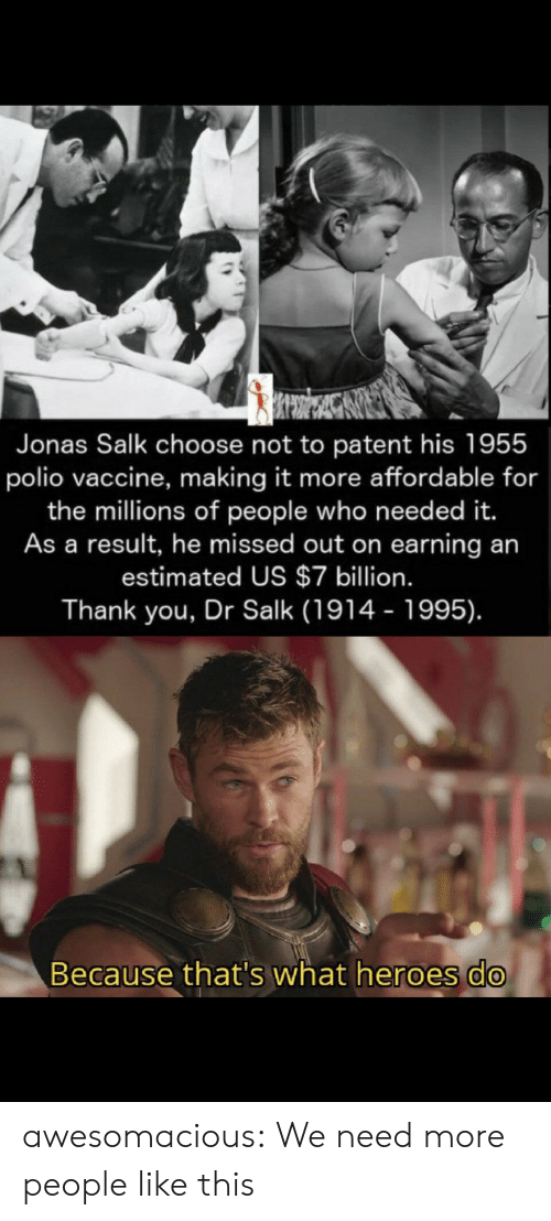 People Like: Jonas Salk choose not to patent his 1955  polio vaccine, making it more affordable for  the millions of people who need ed it.  As a result, he missed out on earning an  estimated US $7 billion.  Thank you, Dr Salk (1914 - 1995).  Because that's what heroes do awesomacious:  We need more people like this