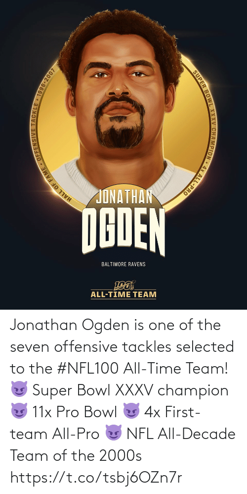 Ravens: JONATHAN  NGDEN  BALTIMORE RAVENS  ALL-TIME TEAM  HALL OF FAME - OFFENSIVE TACKLE 1996-2007  SUPER BOWL XXXV CHAMPION • 4x ALL-PRO Jonathan Ogden is one of the seven offensive tackles selected to the #NFL100 All-Time Team!  😈 Super Bowl XXXV champion 😈 11x Pro Bowl 😈 4x First-team All-Pro 😈 NFL All-Decade Team of the 2000s https://t.co/tsbj6OZn7r