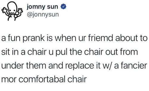 Fun Prank: @jonnysun  a fun prank is when ur friemd about to  sit in a chair u pul the chair out from  under them and replace it w/ a fancier  mor comfortabal chair