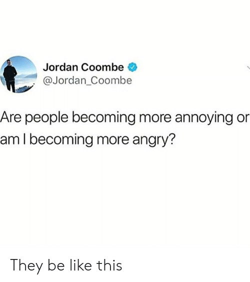 Be Like, Dank, and Jordan: Jordan Coombe  @Jordan_Coombe  Are people becoming more annoying or  am I becoming more angry? They be like this