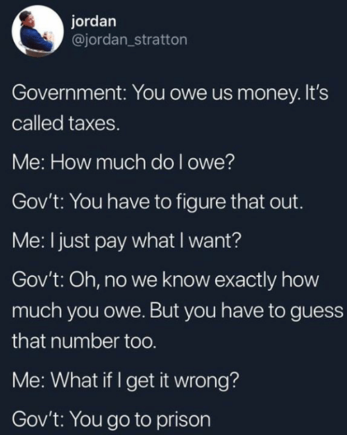 Dank, Money, and Taxes: jordan  @jordan_stratton  Government: You owe us money. It's  called taxes.  Me: How much do l owe?  Gov't: You have to figure that out.  Me: I just pay what I want?  Gov't: Oh, no we know exactly how  much you owe. But you have to guess  that number too  Me: What if I get it wrong?  Gov't: You go to prison