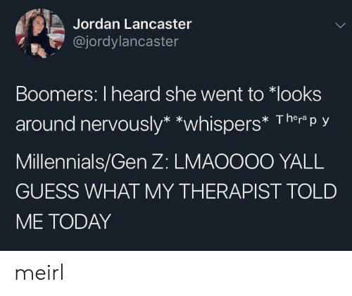 Millennials, Guess, and Jordan: Jordan Lancaster  @jordylancaster  Boomers: I heard she went to looks  around nervously* *whispers* Therp y  Millennials/Gen Z: LMAOOO0 YALL  GUESS WHAT MY THERAPIST TOLD  ME TODAY meirl