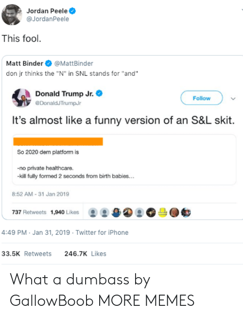 """Dank, Donald Trump, and Funny: Jordan Peele  @JordanPeele  This fool  Matt Binder@MattBinder  don jr thinks the """"N"""" in SNL stands for """"and""""  Donald Trump Jr.  DonaldJTrumpJr  Follow  It's almost like a funny version of an S&L skit  So 2020 dem platform is  -no private healthcare.  kill fully formed 2 seconds from birth babies...  8:52 AM-31 Jan 2019  737 Retweets 1,940 Likes  몽 /a④ 으。  4:49 PM Jan 31, 2019 Twitter for iPhone  33.5K Retweets  246.7K Likes What a dumbass by GallowBoob MORE MEMES"""
