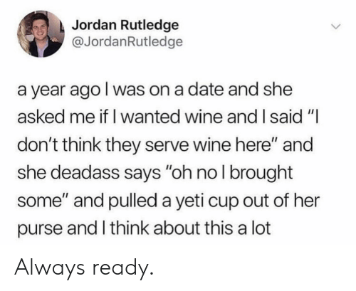 """Wine, Date, and Jordan: Jordan Rutledge  @JordanRutledge  a year ago l was on a date and she  asked me if I wanted wine and I said""""I  don't think they serve wine here"""" and  she deadass says """"oh nol brought  some"""" and pulled a yeti cup out of her  purse and I think about this a lot Always ready."""