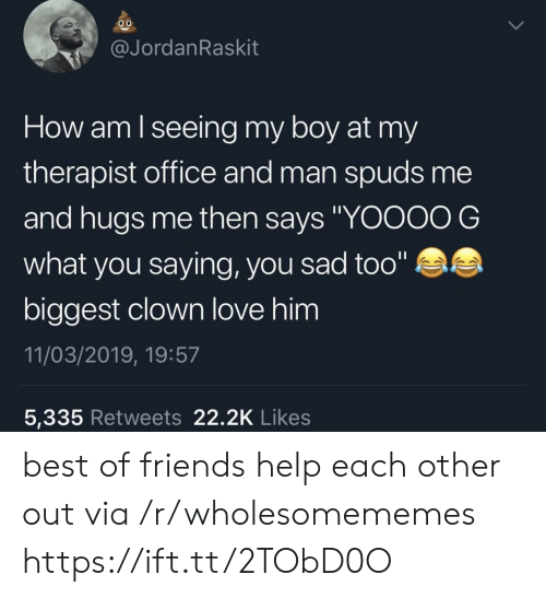 """Friends, Love, and Best: @JordanRaskit  How am lseeing my boy at my  therapist office and man spuds me  and hugs me then says """"YOOOO G  what you saying, you sad too""""  biggest clown love him  11/03/2019, 19:57  5,335 Retweets 22.2K Likes best of friends help each other out via /r/wholesomememes https://ift.tt/2TObD0O"""