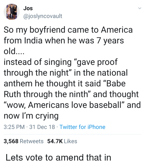 "America, Baseball, and Crying: Jos  @joslyncovault  So my bovfriend came to America  from India when he was 7 years  old  instead of singing ""gave proof  through the night"" in the national  anthem he thought it said ""Babe  Ruth through the ninth"" and thought  ""wow, Americans love baseball"" andd  now I'm crying  3:25 PM 31 Dec 18 Twitter for iPhone  3,568 Retweets 54.7K Likes Lets vote to amend that in"