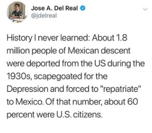 """Jose: Jose A. Del Real  @jdelreal  History I never learned: About 1.8  million people of Mexican descent  were deported from the US during the  1930s, scapegoated for the  Depression and forced to """"repatriate""""  to Mexico. Of that number, about 60  percent were U.S. citizens.  >"""
