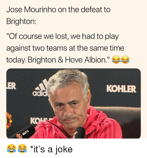 "Memes, Lost, and Kohler: Jose Mourinho on the defeat to  Brighton:  ""Of course we lost, we had to play  against two teams at the same time  today. Brighton & Hove Albion.""  OVe  ER  KOHLER  KOL 😂😂 *it's a joke"