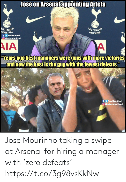 """Jose: Jose on Arsenalappointing Arteta  OTTENHAM  HOTSPUR  TOTTENHAM  HOTSPUR  fy TrollFootball  O TheFootballTroll  AIA  """"Years ago bést managers were guys with more victories  and now the best is the guy with the fewest defeats.""""  ress Bureau  fy TrollFootball  O TheFootballTroll Jose Mourinho taking a swipe at Arsenal for hiring a manager with 'zero defeats' https://t.co/3g98vsKkNw"""
