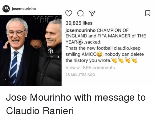 manageable: josemourinho  o  39,825 likes  josemourinho CHAMPION OF  ENGLAND and FIFA MANAGER of THE  YEAR .sacked  Thats the new football claudio.keep  smiling AMICO nobody can delete  the history you wrote  View all 895 comments  28 MINUTES AGO Jose Mourinho with message to Claudio Ranieri