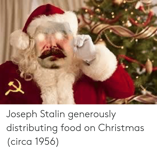 Christmas, Food, and Joseph Stalin: Joseph Stalin generously distributing food on Christmas (circa 1956)