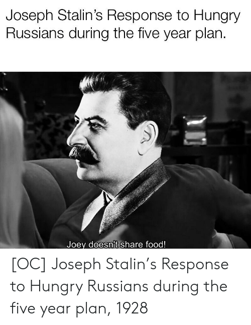 Share Food: Joseph Stalin's Response to Hungry  Russians during the five year plan  Joey doesn't share food! [OC] Joseph Stalin's Response to Hungry Russians during the five year plan, 1928