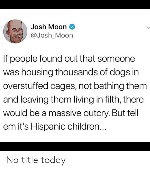 Children, Dogs, and Moon: Josh Moon  @Josh_Moon  If people found out that someone  was housing thousands of dogs in  overstuffed cages, not bathing them  and leaving them living in filth, there  would be a massive outcry. But tell  em it's Hispanic children... No title today