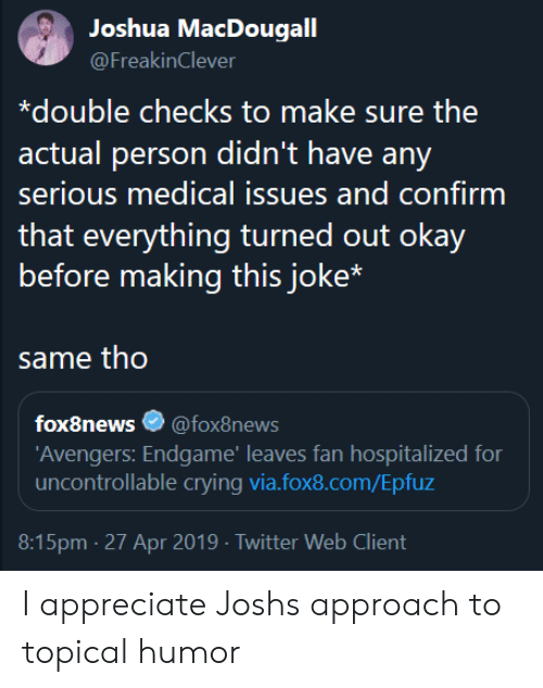 Crying, Twitter, and Appreciate: Joshua MacDougall  @FreakinClever  *double checks to make sure the  actual person didn't have any  serious medical issues and confirm  before making this joke*  same tho  fox8news* @foxSnews  Avengers: Endgame' leaves fan hospitalized for  uncontrollable crying via.fox8.com/Epfuz  8:15pm-27 Apr 2019 Twitter Web Client I appreciate Joshs approach to topical humor