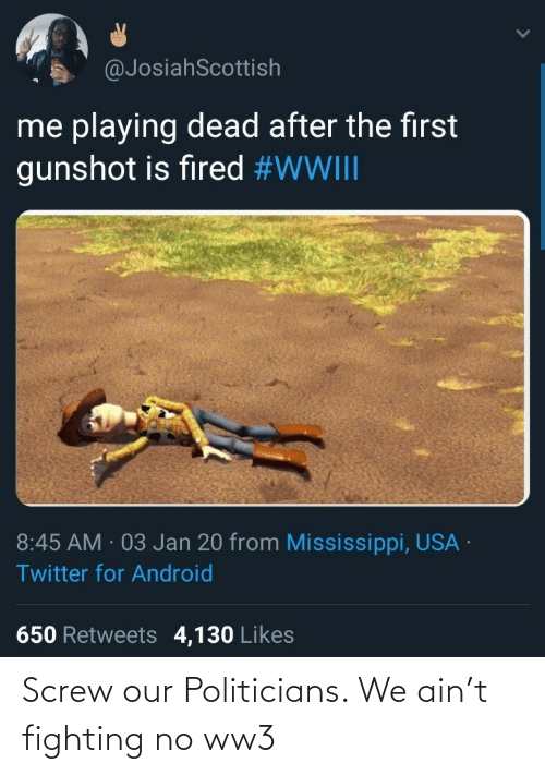 screw: @JosiahScottish  me playing dead after the first  gunshot is fired #WWIII  8:45 AM · 03 Jan 20 from Mississippi, USA ·  Twitter for Android  650 Retweets 4,130 Likes Screw our Politicians. We ain't fighting no ww3