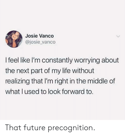 Dank, Future, and Life: Josie Vanco  @josie vanco  I feel like I'm constantly worrying about  the next part of my life without  realizing that I'm right in the middle of  what lused to look forward to That future precognition.