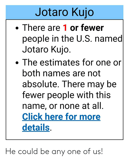 Click, One, and May: Jotaro Kujo  There are 1 or fewer  people in the U.S. named  Jotaro Kujo.  The estimates for one or  both names are not  absolute. There may be  fewer people with this  name, or none at all.  Click here for more  details He could be any one of us!