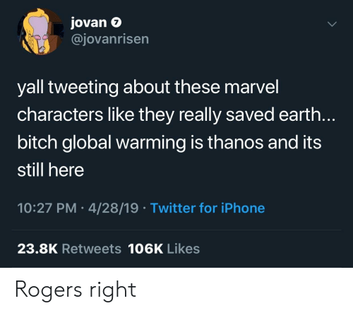 tweeting: Jovan e  @jovanrisen  7  yall tweeting about these marvel  characters like they really saved earth.  bitch global warming is thanos and its  still here  10:27 PM 4/28/19 Twitter for iPhone  23.8K Retweets 106K Likes Rogers right