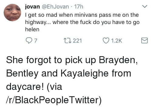 Blackpeopletwitter, Bentley, and Fuck: jovan @EhJovan 17h  I get so mad when minivans pass me on the  highway... where the fuck do you have to go  helen  7  t3 221 <p>She forgot to pick up Brayden, Bentley and Kayaleighe from daycare! (via /r/BlackPeopleTwitter)</p>