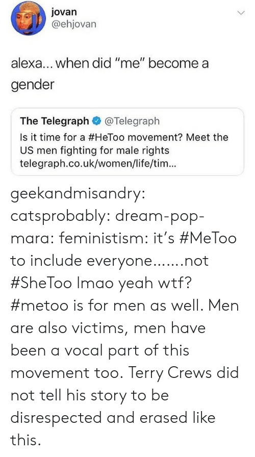 """Telegraph: Jovan  @ehjovarn  lexa... when did """"me"""" become a  gender  The Telegraph@Telegraph  Is it time for a #HeToo movement? Meet the  US men fighting for male rights  telegraph.co.uk/women/life/tim... geekandmisandry: catsprobably:  dream-pop-mara:  feministism:  it's #MeToo to include everyone…….not #SheToo lmao  yeah wtf? #metoo is for men as well. Men are also victims, men have been a vocal part of this movement too.   Terry Crews did not tell his story to be disrespected and erased like this."""