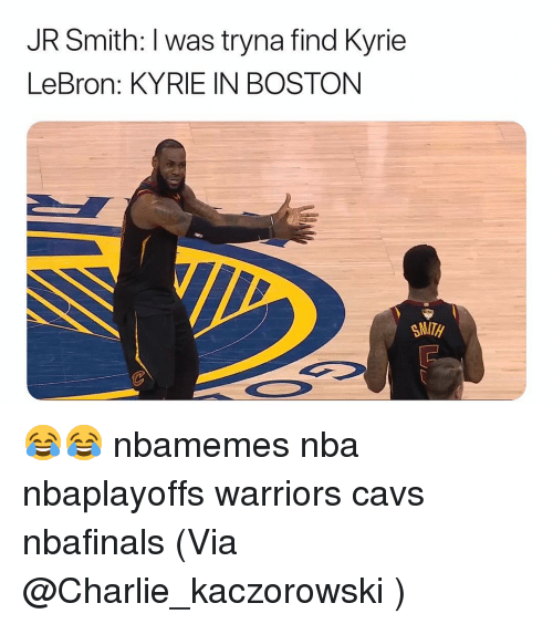Basketball, Cavs, and Charlie: JR Smith: I was tryna find Kyrie  LeBron: KYRIE IN BOSTON  SMITH 😂😂 nbamemes nba nbaplayoffs warriors cavs nbafinals (Via ‪ @Charlie_kaczorowski ‬)