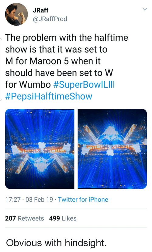 Iphone, SpongeBob, and Twitter: JRaff  @JRaffProd  The problem with the halftime  show is that it was set to  M for Maroon 5 when it  should have been set to W  for Wumbo #SuperBowl Lill  #Pepsi HalftimeShow  17:27 03 Feb 19 Twitter for iPhone  207 Retweets 499 Likes Obvious with hindsight.