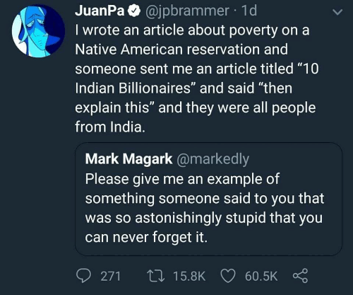 """Native American, American, and India: JuanPa @jpbrammer 1d  I wrote an article about poverty on a  Native American reservation and  someone sent me an article titled """"10  Indian Billionaires"""" and said """"then  explain this"""" and they were all people  from India.  Mark Magark @markedly  Please give me an example of  something someone said to you that  was so astonishingly stupid that you  can never forget it.  0271ロ15.8K 60.5K Ç"""