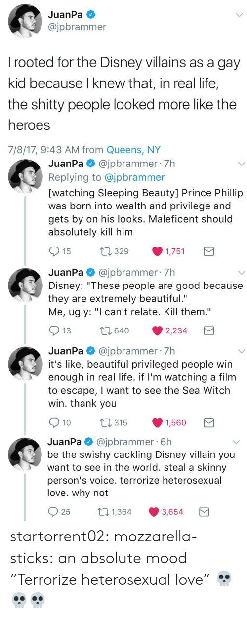 """Skinny: JuanPa  @jpbrammer  rooted for the Disney villains as a gay  kid because I knew that, in real life,  the shitty people looked more like the  heroes  7/8/17, 9:43 AM from Queens, NY   JuanPa@jpbrammer 7h  Replying to @jpbrammer  [watching Sleeping Beauty] Prince Phillip  was born into wealth and privilege and  gets by on his looks. Maleficent should  absolutely kill him  t1329  15  1,751  JuanPa@jpbrammer 7h  Disney: """"These people are good because  they are extremely beautiful.""""  Me, ugly: """"I can't relate. Kill them.""""  2640  13  2,234  JuanPa@jpbrammer 7h  it's like, beautiful privileged people win  enough in real life. if I'm watching a film  to escape, I want to see the Sea Witch  win. thank you  t315  10  1,560   @jpbrammer 6h  be the swishy cackling Disney villain you  want to see in the world. steal a skinny  JuanPa  person's voice. terrorize heterosexual  love. why not  21,364  25  3,654 startorrent02: mozzarella-sticks:  an absolute mood  """"Terrorize heterosexual love"""" 💀💀💀"""