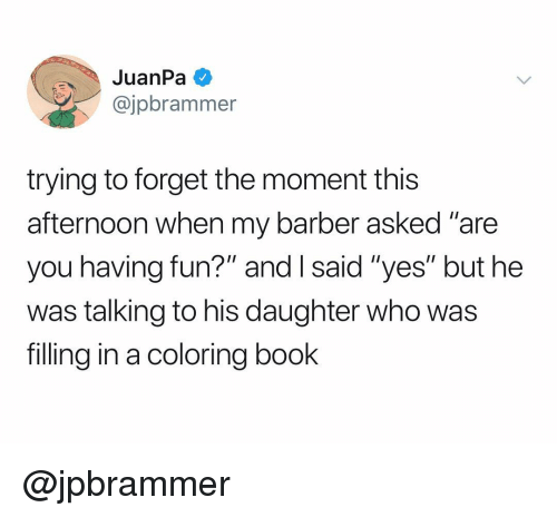 "Barber, Book, and Dank Memes: JuanPa  @jpbrammer  trying to forget the moment this  afternoon when my barber asked ""are  you having fun?"" and I said ""yes"" but hee  was talking to his daughter who was  filling in a coloring book @jpbrammer"
