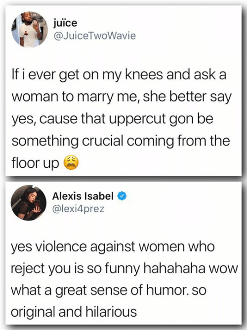 Funny, Juice, and Memes: juice  @JuiceTwoWavie  If i ever get on my knees and aska  woman to marry me, she better say  yes, cause that uppercut gon be  something crucial coming from the  floor up ee  Alexis Isabel  @lexi4prez  yes violence against women who  reject you is so funny hahahaha wow  what a great sense of humor. so  original and hilarious