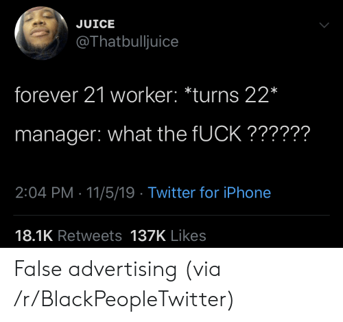 Blackpeopletwitter, Iphone, and Juice: JUICE  @Thatbulljuice  forever 21 worker: *turns 22*  manager: what the FUCK??????  2:04 PM 11/5/19 Twitter for iPhone  18.1K Retweets 137K Likes False advertising (via /r/BlackPeopleTwitter)