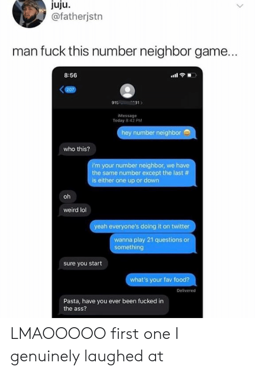 fuck this: juju  @fatherjstn  man fuck this number neighbor game...  8:56  (207)  915  31  IMessage  Today 8:42 PM  hey number neighbor  who this?  i'm your number neighbor, we have  the same number except the last #  is either one up or down  oh  weird lol  yeah everyone's doing it on twitter  wanna play 21 questions or  something  sure you start  what's your fav food?  Delivered  Pasta, have you ever been fucked in  the ass?  dn LMAOOOOO first one I genuinely laughed at