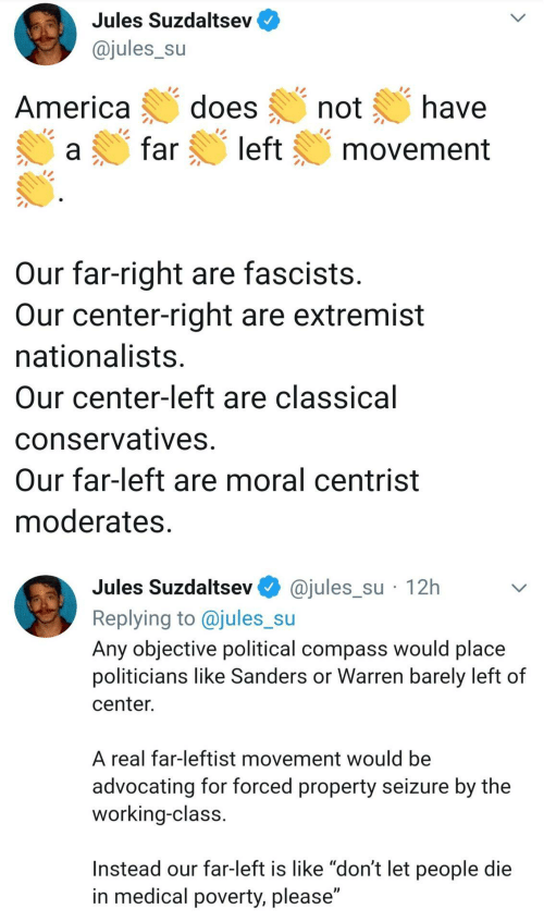 "Sanders: Jules Suzdaltsev  @jules_su  does  have  America  not  left  far  movement  Our far-right are fascists.  Our center-right are extremist  nationalists.  Our center-left are classical  conservatives.  Our far-left are moral centrist  moderates.  @jules_su · 12h  Jules Suzdaltsev  Replying to @jules_su  Any objective political compass would place  politicians like Sanders or Warren barely left of  center.  A real far-leftist movement would be  advocating for forced property seizure by the  working-class.  Instead our far-left is like ""don't let people die  in medical poverty, please"""