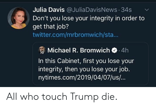 Memes, Twitter, and Integrity: Julia Davis @JuliaDavisNews 34s  Don't you lose your integrity in order to  get that job?  twitter.com/mrbromwich/sta...  Michael R. Bromwich 4h  In this Cabinet, first you lose your  integrity, then you lose your job  nytimes.com/2019/04/07/us/... All who touch Trump die.
