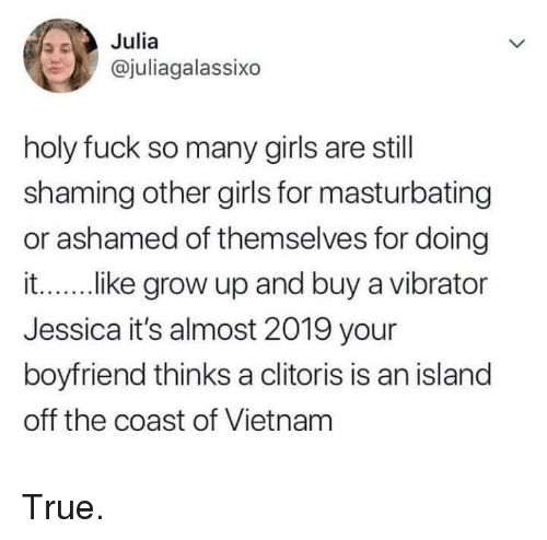Shaming: Julia  @juliagalassixo  holy fuck so many girls are still  shaming other girls for masturbating  or ashamed of themselves for doing  it....ike grow up and buy a vibrator  Jessica it's almost 2019 your  boyfriend thinks a clitoris is an island  off the coast of Vietnam True.