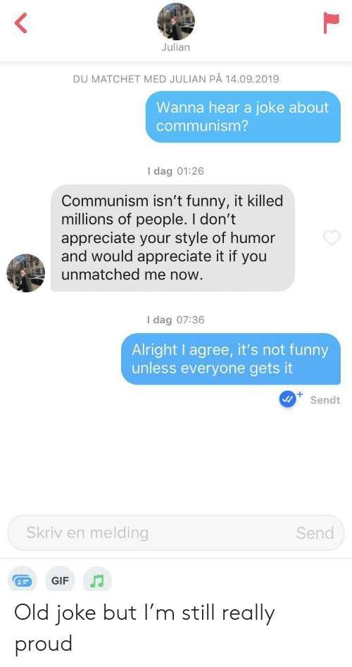 Funny, Gif, and Appreciate: Julian  DU MATCHET MED JULIAN PÅ 14.09.2019  Wanna hear a joke about  communism?  I dag 01:26  Communism isn't funny, it killed  millions of people. I don't  appreciate your style of humor  and would appreciate it if you  unmatched me now.  I dag 07:36  Alright I agree, it's not funny  unless everyone gets it  +  Sendt  Skriv en melding  Send  GIF Old joke but I'm still really proud