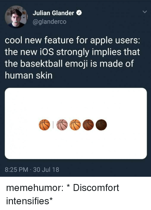 30 Jul: Julian Glander  @glanderco  cool new feature for apple users:  the new i0S strongly implies that  the basektball emoji is made of  human skin  8:25 PM 30 Jul 18 memehumor:  * Discomfort intensifies*