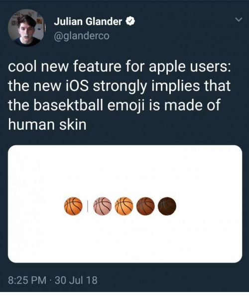 30 Jul: Julian Glander  @glanderco  cool new feature for apple users:  the new i0S strongly implies that  the basektball emoji is made of  human skin  8:25 PM 30 Jul 18