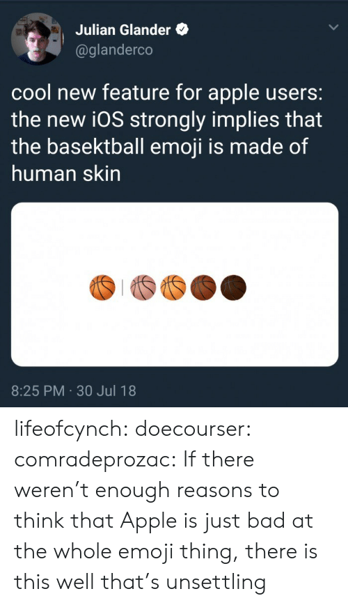 30 Jul: Julian Glander  @glanderco  cool new feature for apple users:  the new i0S strongly implies that  the basektball emoji is made of  human skin  8:25 PM 30 Jul 18 lifeofcynch:  doecourser:  comradeprozac: If there weren't enough reasons to think that Apple is just bad at the whole emoji thing, there is this   well that's unsettling