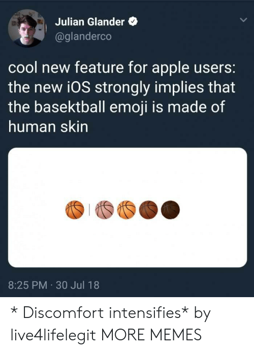30 Jul: Julian Glander  @glanderco  cool new feature for apple users:  the new i0S strongly implies that  the basektball emoji is made of  human skin  8:25 PM 30 Jul 18 * Discomfort intensifies* by live4lifelegit MORE MEMES