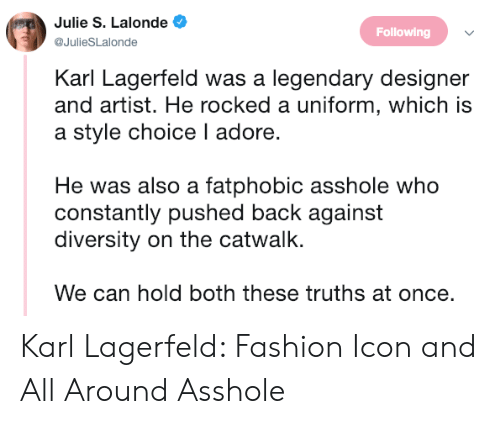 karl lagerfeld: Julie S. Lalonde  @JulieSLalonde  Following  Karl Lagerfeld was a legendary designer  and artist. He rocked a uniform, which is  a style choice I adore.  He was also a fatphobic asshole who  constantly pushed back against  diversity on the catwalk.  We can hold both these truths at once. Karl Lagerfeld: Fashion Icon and All Around Asshole