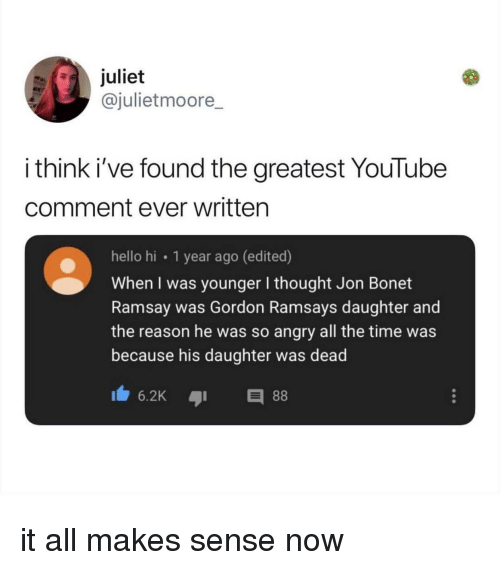 Hello, youtube.com, and Time: juliet  @julietmoore  i think i've found the greatest YouTube  comment ever written  hello hi 1 year ago (edited)  When I was younger I thought Jon Bonet  Ramsay was Gordon Ramsays daughter and  the reason he was so angry all the time was  because his daughter was dead it all makes sense now