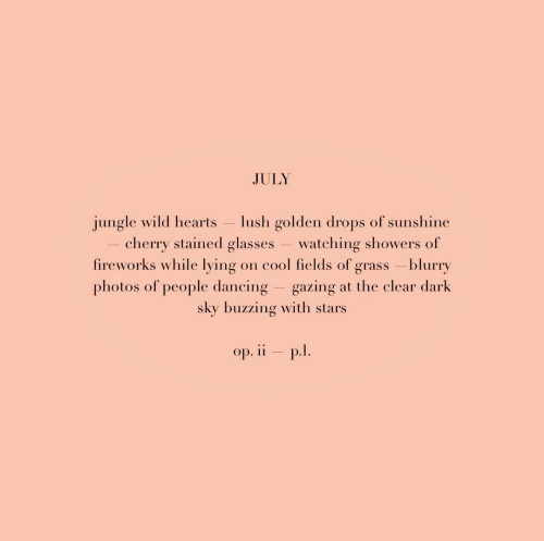 Dancing, Cool, and Fireworks: JULY  jungle wild hearts  cherry stained glasses  fireworks while lying  lush golden drops of sunshine  watching showers of  cool fields of grass -blurry  photos of people dancing gazing at the clear dark  on  sky buzzing with stars  op. ii p.l.