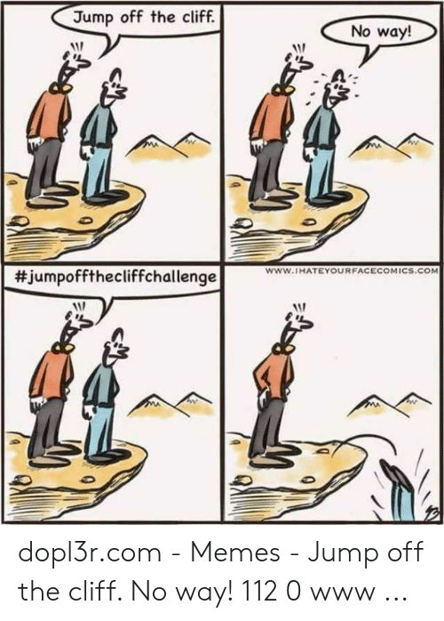 Jumping Off A Cliff Meme: Jump off the cliff.  No way!  #jumpoffthecliffchallenge  www.IHATEYOURFACECOMICS.COM dopl3r.com - Memes - Jump off the cliff. No way! 112 0 www ...