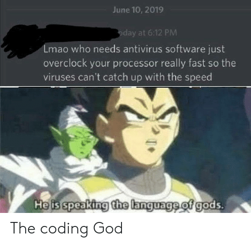 God, Lmao, and Software: June 10, 2019  oday at 6:12 PM  Lmao who needs antivirus software just  overclock your processor really fast so the  viruses can't catch up with the speed  Heis speaking the language of gods. The coding God
