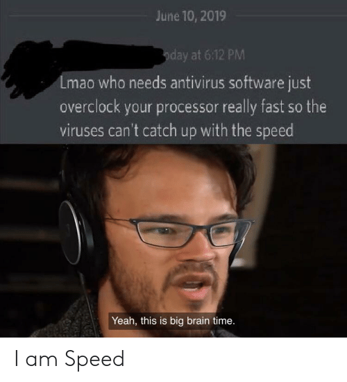 Lmao, Yeah, and Brain: June 10, 2019  oday at 6:12 PM  Lmao who needs antivirus software just  overclock your processor really fast so the  viruses can't catch up with the speed  Yeah, this is big brain time. I am Speed
